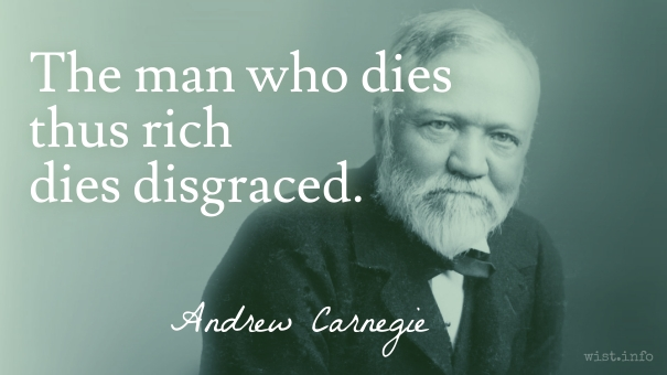 the man who dies rich dies disgraced The man who dies rich dies disgraced, is a famous saying from andrew carnegie, who donated all his wealth to charity he was noble-minded, but his charitable actions did not necessarily result.