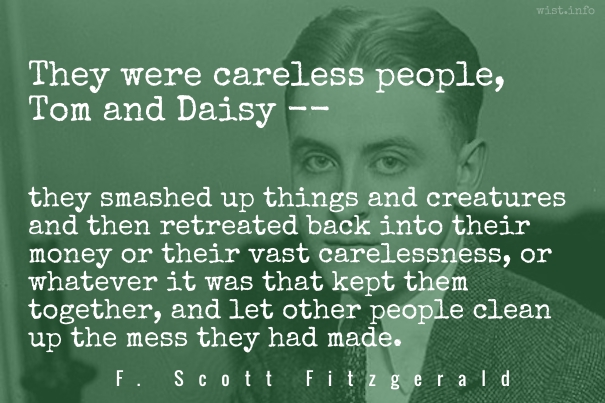 the carelessness of tom and daisy in the great gatsby by f scott fitzgerald Fitzgerald created daisy buchanan, gatsby, and tom buchanan toms carelessness leads him to have fitzgerald, f scott the great gatsby.