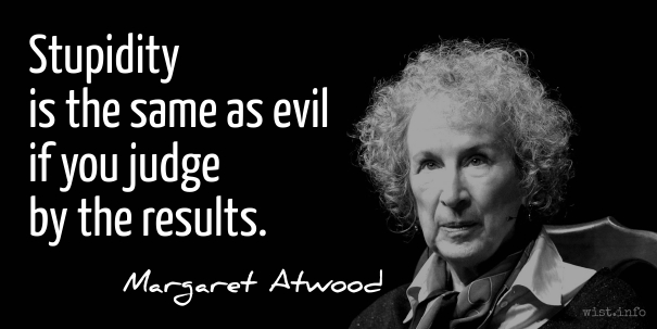 Atwood - stupidity evil - wist_info quote