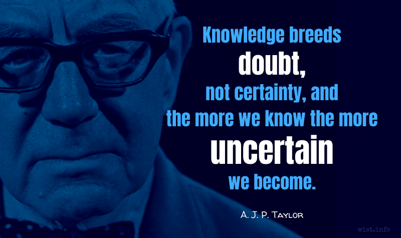 Taylor - Knowledge breeds doubt, not certainty - wist.info quote